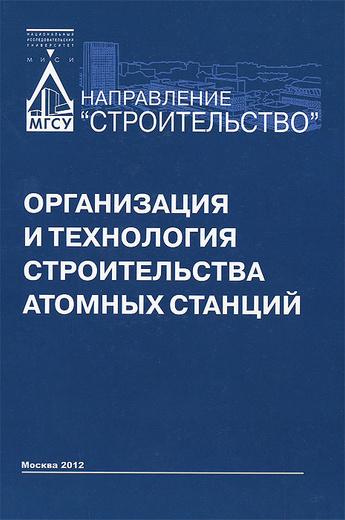 Организация и технология строительства атомных станций. Учебник