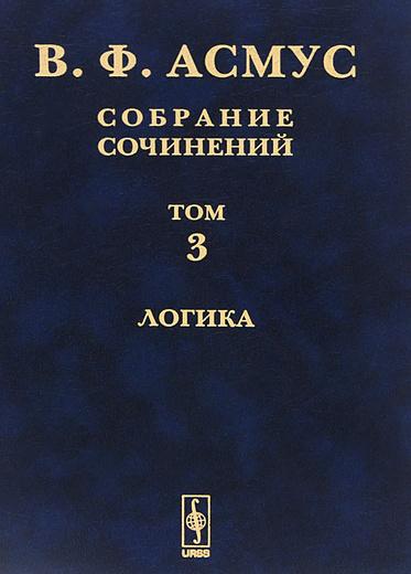 В. Ф. Асмус. Собрание сочинений. В 7 томах. Том 3. Логика