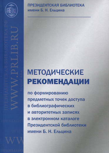 Методические рекомендации по формированию предметных точек доступа в библиографических и авторитетных записях в электронном каталоге Президентской библиотеке имени Б. Н. Ельцина