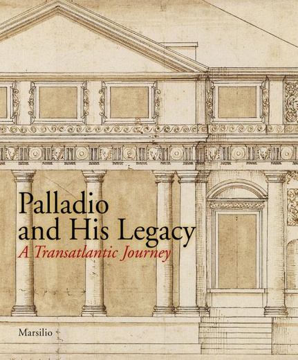 Palladio and His Legacy: A Transatlantic Journey