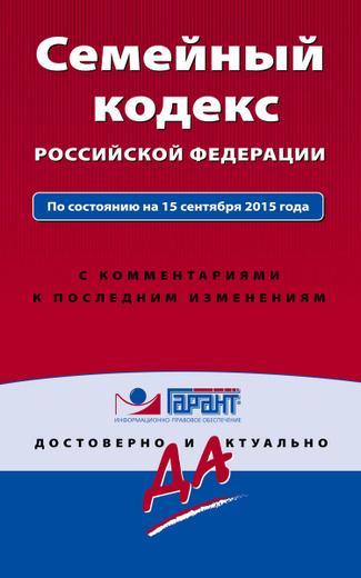 Семейный кодекс Российской Федерации. По состоянию на 15 сентября 2015 года. С комментариями к последним изменениям