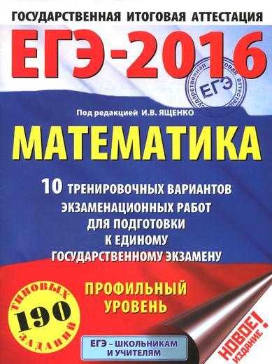 ЕГЭ-2016. Математика. 10 тренировочных вариантов экзаменационных работ для подготовки к единому государственному экзамену. Профильный уровень