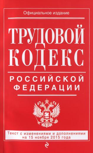 Трудовой кодекс Российской Федерации. Текст с изменениями и дополнениями на 15 ноября 2015 года