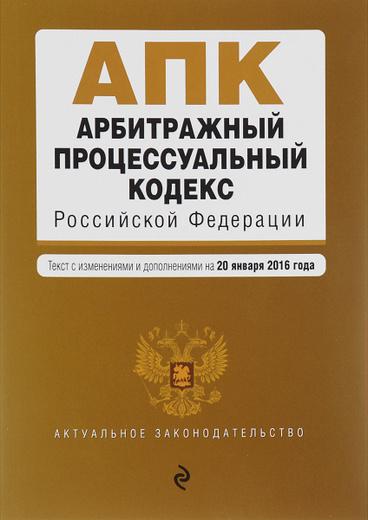 Арбитражный процессуальный кодекс Российской Федерации. Текст с изменениями и дополнениями на 20 января 2016 года