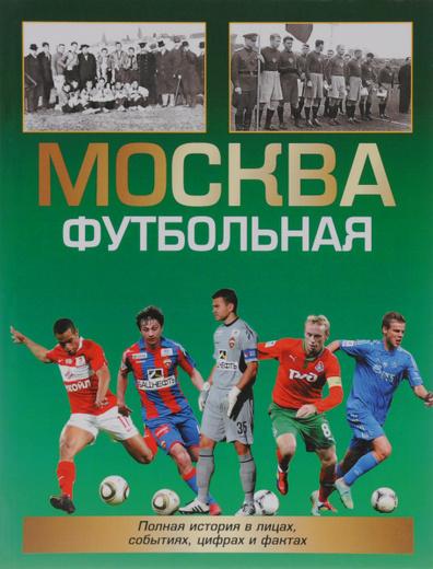 Москва футбольная. Полная история в лицах, цифрах и фактах
