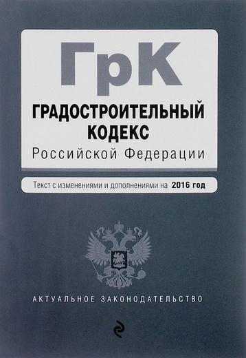Градостроительный кодекс Российской Федерации. Текст с изменеиями и дополнениями на 2016 год