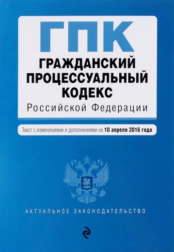 Гражданский процессуальный кодекс Российской Федерации. Текст с изменениями и дополнениями на 10 апреля 2016 года