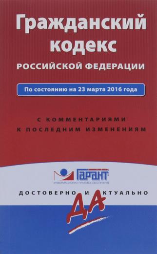 Гражданский кодекс РФ по состоянию на 23 марта 2016 года с комментариями к последним изменениям