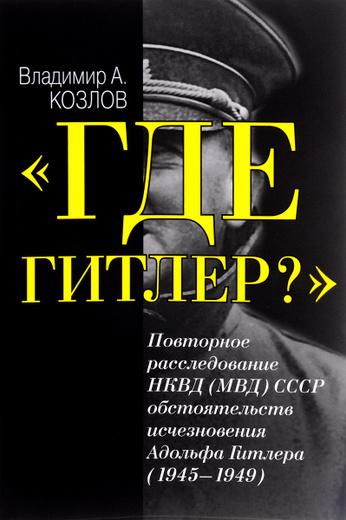 """""""Где Гитлер?"""". Повторное расследование НКВД (МВД) СССР обстоятельств исчезновения Адольфа Гитлера (1945-1949)"""