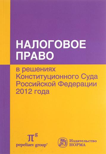 Налоговое право в решениях Конституционного Суда Российской Федерации 2012 года. По материалам Х международной научно-практической конференции 20-21 апреля 2013 года