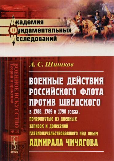 Военные действия российского флота против шведского в 1788, 1789 и 1790 годах, почерпнутые из дневных записок и донесений главноначальствовавшего над оным адмирала Чичагова