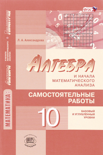 Математика. Алгебра и начала математического анализа, геометрия. Алгебра и начала математического анализа. 10 класс. Самостоятельные работы. Базовый и углубленный уровни
