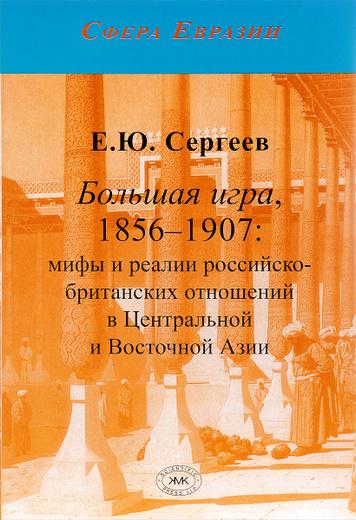 Большая игра, 1856-1907. Мифы и реалии российско-бритенских отношений в Центральной и Восточной Азии