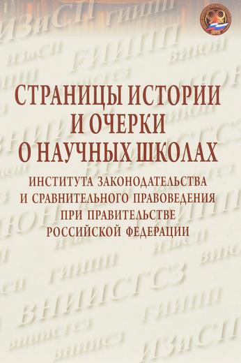 Страницы истории и очерки о научных школах института законодательства и сравнительного правоведения при правительстве Российской Федерации