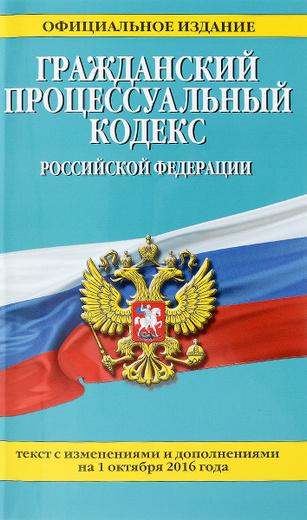 Гражданский процессуальный кодекс Российской Федерации. Текст с изменениями и дополнениями на 1 октября 2016 года