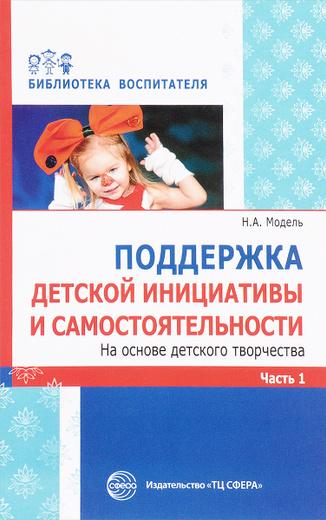 Поддержка детской инициативы и самостоятельности на основе детского творчества. в 3 частях. Часть 1
