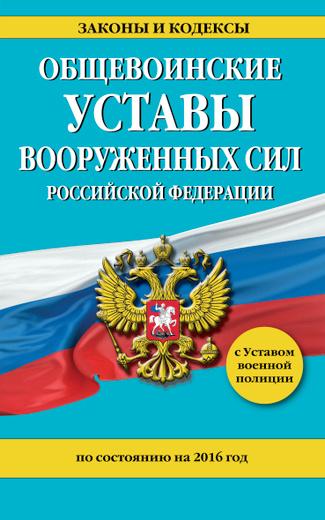 Общевоинские уставы Вооруженных Сил Российской Федерации на 2016 год с Уставом военной полиции