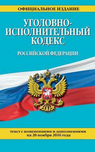Уголовно-исполнительный кодекс Российской Федерации : текст с изм. и доп. на 20 ноября 2016 г.