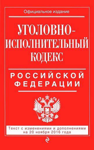 Уголовно-исполнительный кодекс Российской Федерации. Текст с изменениями и дополнениями на 20 ноября 2016 года