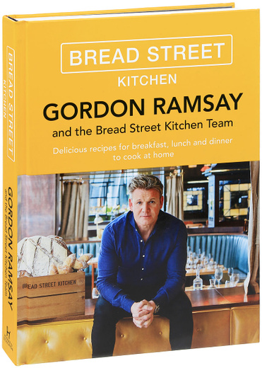 Gordon Ramsay and the Bread Street Kitchen Teem: Delicious Recipes for Breakfast, Lunch and Dinner to Cook at Home