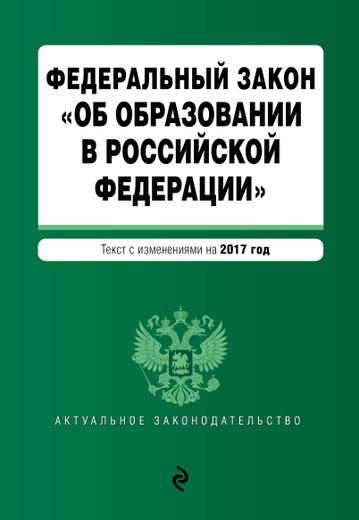 """Федеральный закон """"Об образовании в Российской Федерации"""": текст с изменениями на 2017 г."""