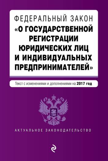 """Федеральный закон """"О государственной регистрации юридических лиц и индивидуальных предпринимателей"""". Текст с изменениями и дополнениями на 2017 г."""