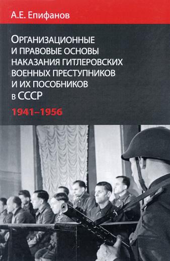 Организационные и правовые основы наказания гитлеровских военных преступников и их пособников в СССР. 1941-1956 гг.