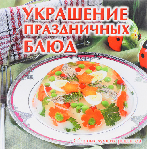 Украшение праздничных блюд. Сборник лучших рецептов