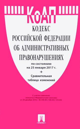 Кодекс Российской Федерации об административных правонарушениях: по состоянию на 25 января 2017 года