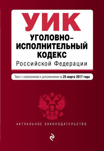 Уголовно-исполнительный кодекс Российской Федерации. Текст с изменениями и дополнениями на 25 марта 2017 г.