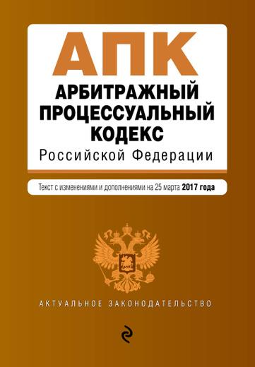 Арбитражный процессуальный кодекс Российской Федерации. Текст с изменениями и дополнениями на 25 марта 2017 г.