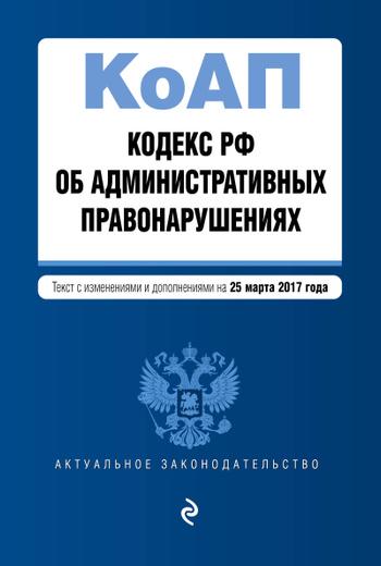 Кодекс Российской Федерации об административных правонарушениях. Текст с изменениями и дополнениями на 25 марта 2017 г.