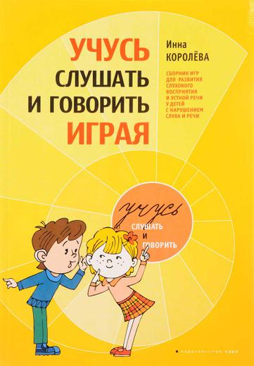 Учусь слушать и говорить играя. Сборник игр для развития слуховова восприятия и устной речи у детей с нарушением слуха и речи