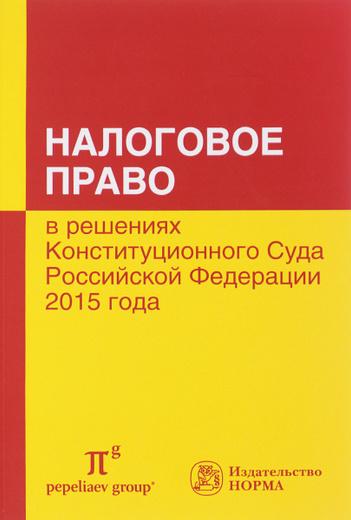 Налоговое право в решениях Конституционного Суда Российской Федерации 2015 года. По материалам XIII Международной научно-практической конференции 15-16 апреля 2016 года, Москва