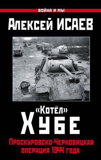 """""""Котел"""" Хубе. Проскуровско-Черновицкая операция 1944 года"""