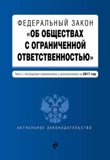 """Федеральный закон """"Об обществах с ограниченной ответственностью"""": текст с последними изменениями и дополнениями на 2017 год"""