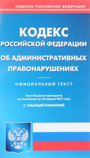 Кодекс об административных правонарушениях Российской Федерации. По составлению на 10.04.2017