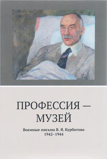 Профессия-музей. Военные письма В. Я. Курбатова. 1942-1944
