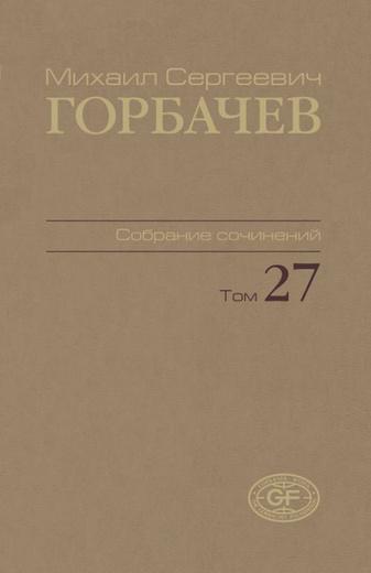 Горбачев М.С. Собрание сочинений. Том 27