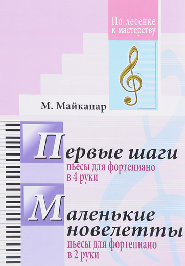Первые шаги. Пьесы для фортепиано в 4 руки. Маленькие новелетты. Пьесы для фортепиано в 2 руки
