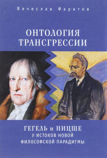 Онтология трансгрессии: Г. В. Ф. Гегель и Ф. Ницше у истоков новой философской парадигмы (из истории метафизических учений)
