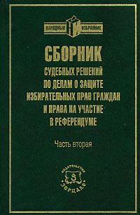Сборник судебных решений по делам о защите избирательных прав граждан и права на участие в референдуме. Часть 2