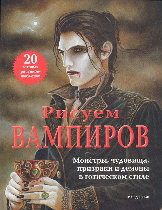 Рисуем вампиров. Монстры, чудовища, призраки и демоны в готическом стиле