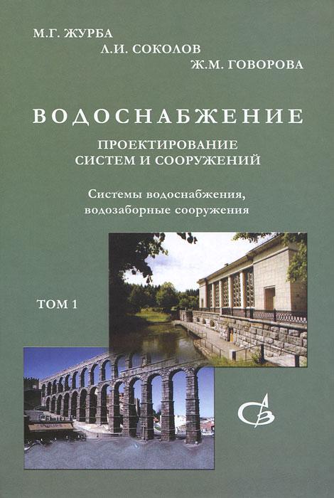 Водоснабжение. Проектирование систем и сооружений. В 3 томах. Том 1. Системы водоснабжения, водозаборные сооружения