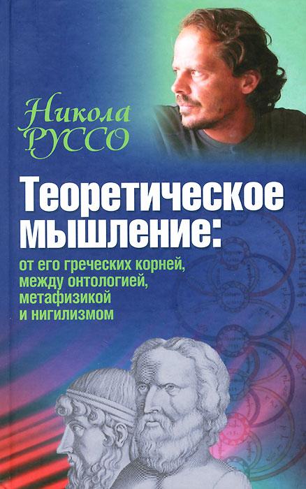 Теоретическое мышление. От его греческих корней, между онтологией, метафизикой и нигилизмом