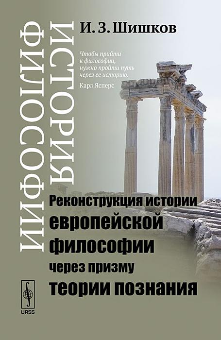 История философии. Реконструкция истории европейской  философии через призму теории познания