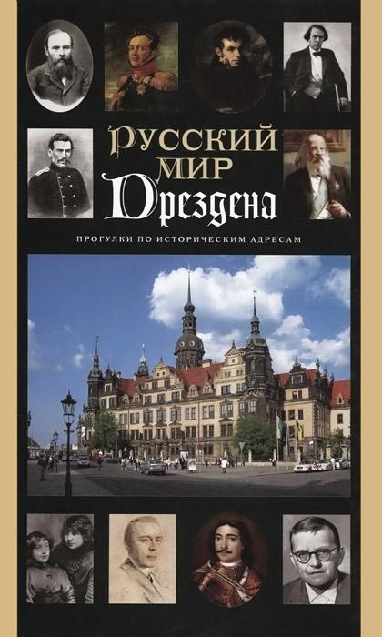 Русский мир Дрездена. Прогулки по историческим адресам. Путеводитель
