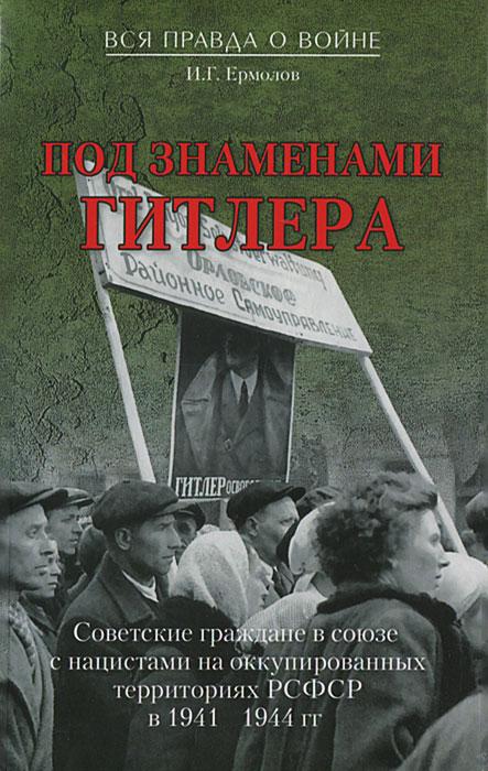 Под знаменами Гитлера. Советские граждане в союзе с нацистами на оккупированных территориях РСФСР в 1941-1944 гг