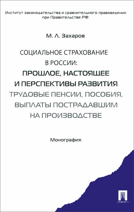 Социальное страхование в России. Прошлое, настоящее и перспективы развития. Трудовые пенсии, пособия, выплаты пострадавшим на производстве