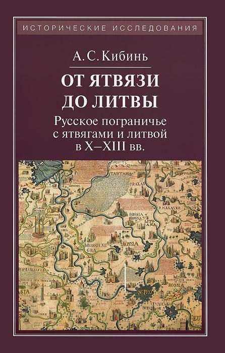 От Ятвязи до Литвы. Русское пограничье с ятвягами и литвой в X-XIII веках